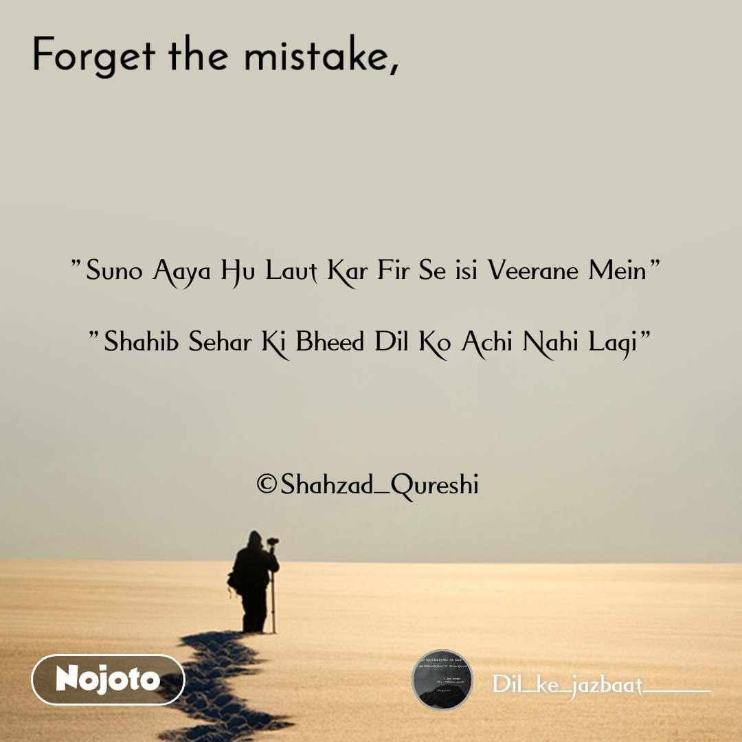 """Forget the mistake """"Suno Aaya Hu Laut Kar Fir Se isi Veerane Mein""""   """"Shahib Sehar Ki Bheed Dil Ko Achi Nahi Lagi""""    ©Shahzad_Qureshi"""