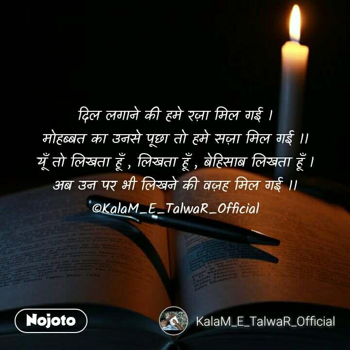 दिल लगाने की हमे रज़ा मिल गई । मोहब्बत का उनसे पूछा तो हमे सज़ा मिल गई ।। यूँ तो लिखता हूँ , लिखता हूँ , बेहिसाब लिखता हूँ । अब उन पर भी लिखने की वज़ह मिल गई ।। ©KalaM_E_TalwaR_Official