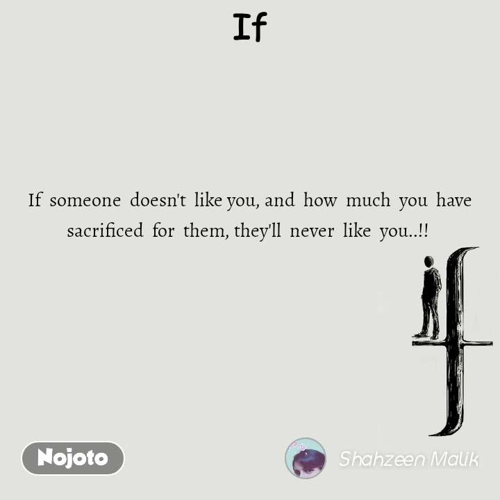 If If  someone  doesn't  like you, and  how  much  you  have sacrificed  for  them, they'll  never  like  you..!!