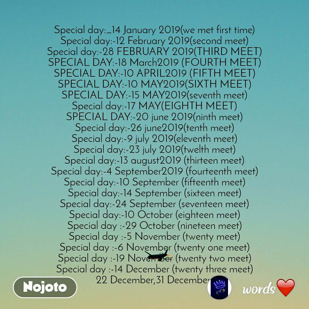 Special day:_14 January 2019(we met first time) Special day:-12 February 2019(second meet) Special day:-28 FEBRUARY 2019(THIRD MEET) SPECIAL DAY:-18 March2019 (FOURTH MEET) SPECIAL DAY:-10 APRIL2019 (FIFTH MEET) SPECIAL DAY:-10 MAY2019(SIXTH MEET) SPECIAL DAY:-15 MAY2019(seventh meet) Special day:-17 MAY(EIGHTH MEET) SPECIAL DAY:-20 june 2019(ninth meet) Special day:-26 june2019(tenth meet) Special day:-9 july 2019(eleventh meet) Special day:-23 july 2019(twelth meet) Special day:-13 august2019 (thirteen meet) Special day:-4 September2019 (fourteenth meet) Special day:-10 September (fifteenth meet) Special day:-14 September (sixteen meet) Special day:-24 September (seventeen meet) Special day:-10 October (eighteen meet) Special day :-29 October (nineteen meet) Special day :-5 November (twenty meet) Special day :-6 November (twenty one meet) Special day :-19 November (twenty two meet) Special day :-14 December (twenty three meet) 22 December,31 December