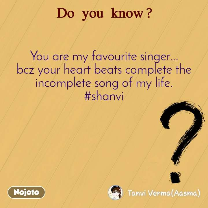 You are my favourite singer... bcz your heart beats complete the incomplete song of my life. #shanvi