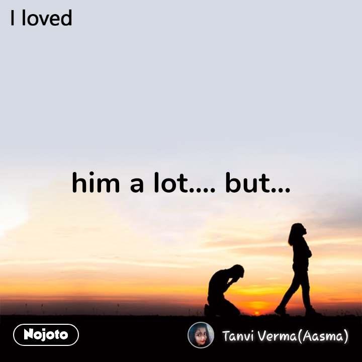 him a lot.... but...