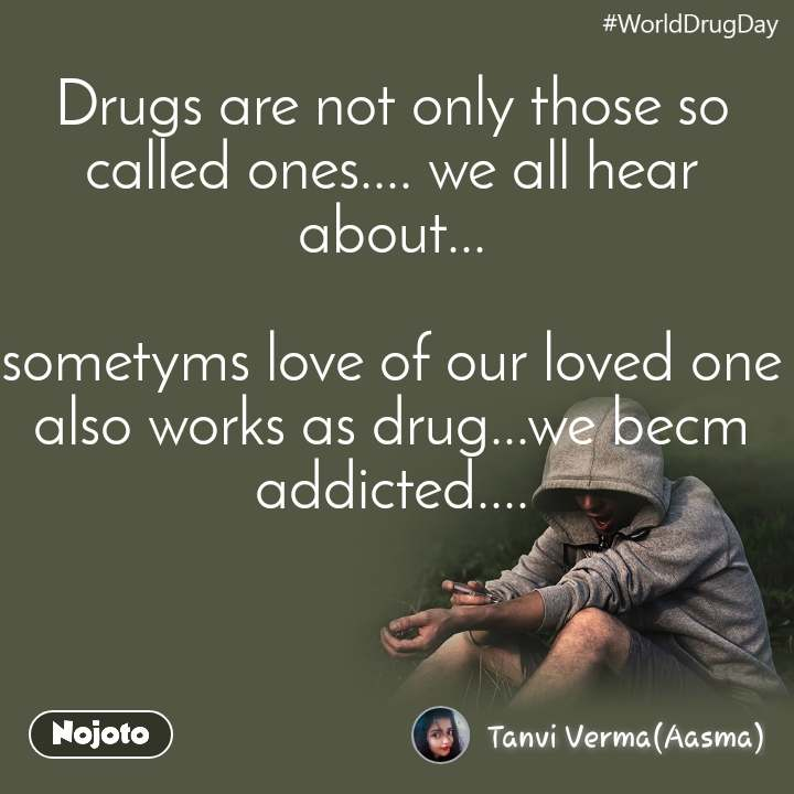 WorldDrugDay Drugs are not only those so called ones.... we all hear about...  sometyms love of our loved one also works as drug...we becm addicted....