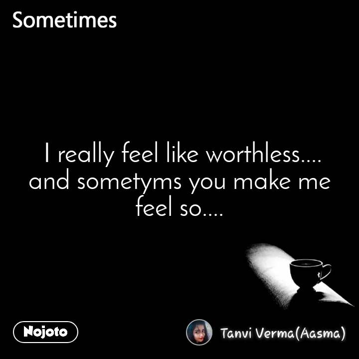Sometimes  I really feel like worthless.... and sometyms you make me feel so....
