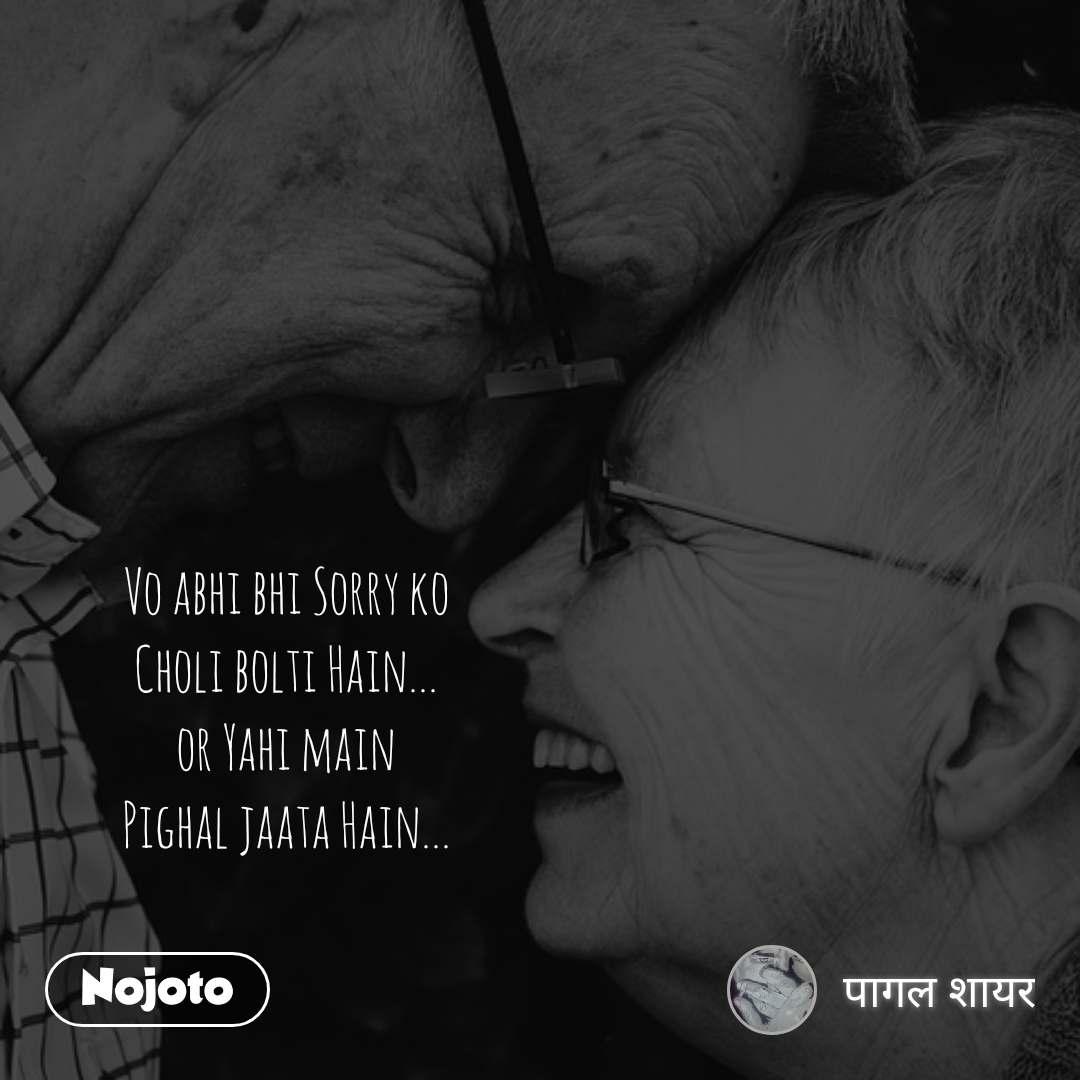Vo abhi bhi Sorry ko Choli bolti Hain... or Yahi main Pighal jaata Hain...