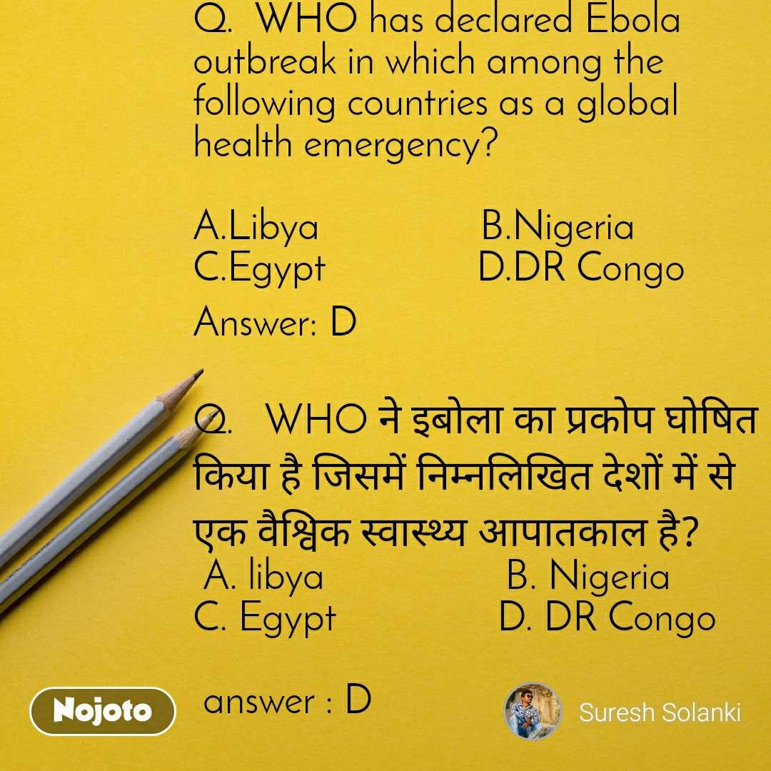 Q.  WHO has declared Ebola outbreak in which among the following countries as a global health emergency?  A.Libya                B.Nigeria                    C.Egypt               D.DR Congo Answer:D  Q.   WHO ने इबोला का प्रकोप घोषित किया है जिसमें निम्नलिखित देशों में से एक वैश्विक स्वास्थ्य आपातकाल है?  A. libya                  B. Nigeria                         C. Egypt                D. DR Congo   answer : D