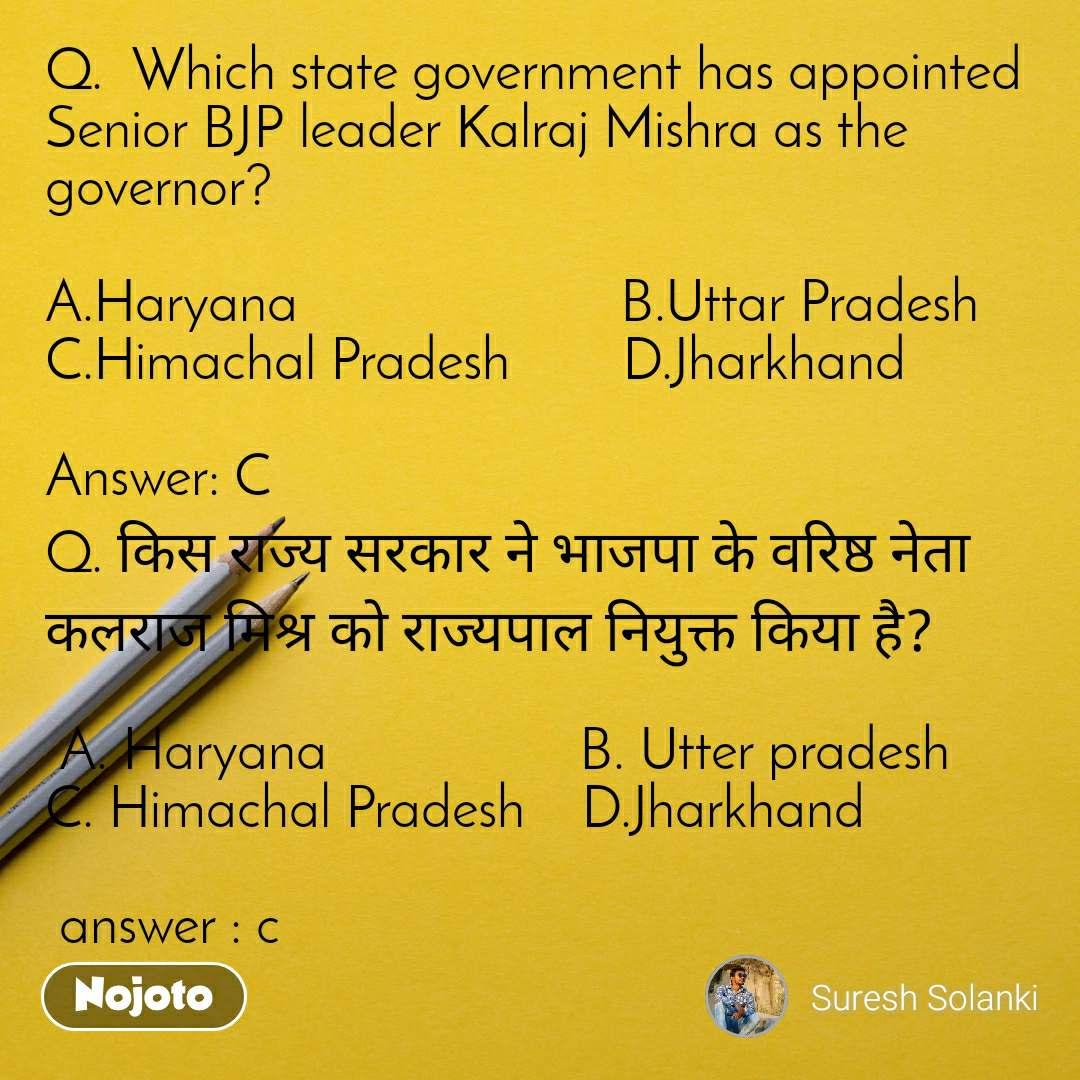 Q.  Which state government has appointed Senior BJP leader Kalraj Mishra as the governor?  A.Haryana                       B.Uttar Pradesh                       C.Himachal Pradesh        D.Jharkhand  Answer: C  Q. किस राज्य सरकार ने भाजपा के वरिष्ठ नेता कलराज मिश्र को राज्यपाल नियुक्त किया है?   A. Haryana                  B. Utter pradesh                C. Himachal Pradesh    D.Jharkhand   answer : c