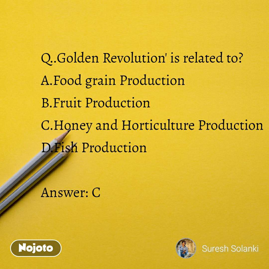 Q..Golden Revolution' is related to? A.Food grain Production                    B.Fruit Production                                               C.Honey and Horticulture Production                                 D.Fish Production  Answer:C