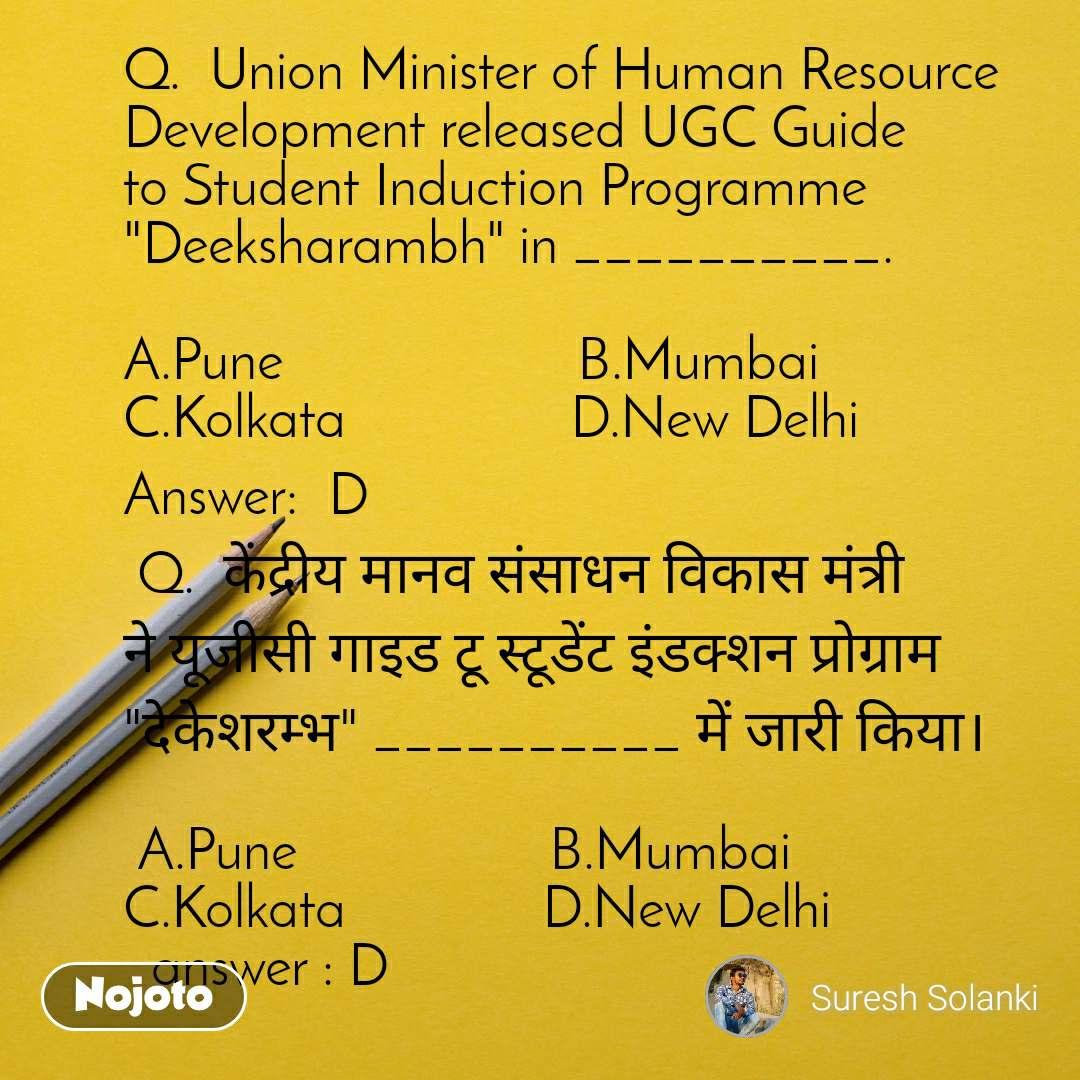 """Q.  Union Minister of Human Resource Development released UGC Guide to Student Induction Programme """"Deeksharambh"""" in __________.   A.Pune                     B.Mumbai         C.Kolkata                D.New Delhi Answer:D  Q.  केंद्रीय मानव संसाधन विकास मंत्री ने यूजीसी गाइड टू स्टूडेंट इंडक्शन प्रोग्राम """"देकेशरम्भ"""" __________ में जारी किया।   A.Pune                  B.Mumbai           C.Kolkata              D.New Delhi   answer : D"""