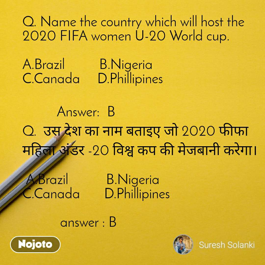 Q. Name the country which will host the 2020 FIFA women U-20 World cup.  A.Brazil          B.Nigeria                           C.Canada     D.Phillipines            Answer:B  Q.  उस देश का नाम बताइए जो 2020 फीफा महिला अंडर -20 विश्व कप की मेजबानी करेगा।   A.Brazil           B.Nigeria                      C.Canada       D.Phillipines             answer : B
