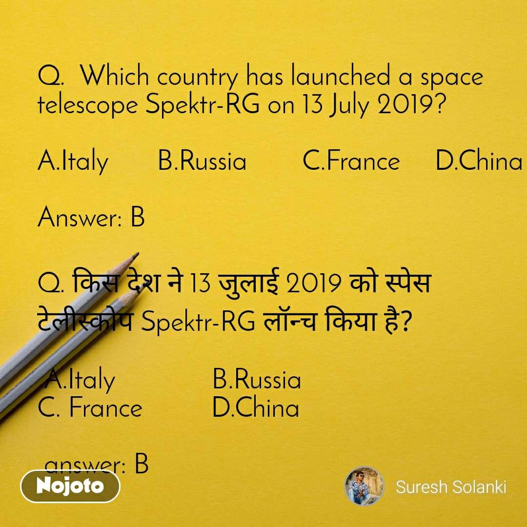 Q.  Which country has launched a space telescope Spektr-RG on 13 July 2019?  A.Italy       B.Russia        C.France     D.China  Answer: B  Q. किस देश ने 13 जुलाई 2019 को स्पेस टेलीस्कोप Spektr-RG लॉन्च किया है?   A.Italy              B.Russia                                         C. France          D.China   answer: B
