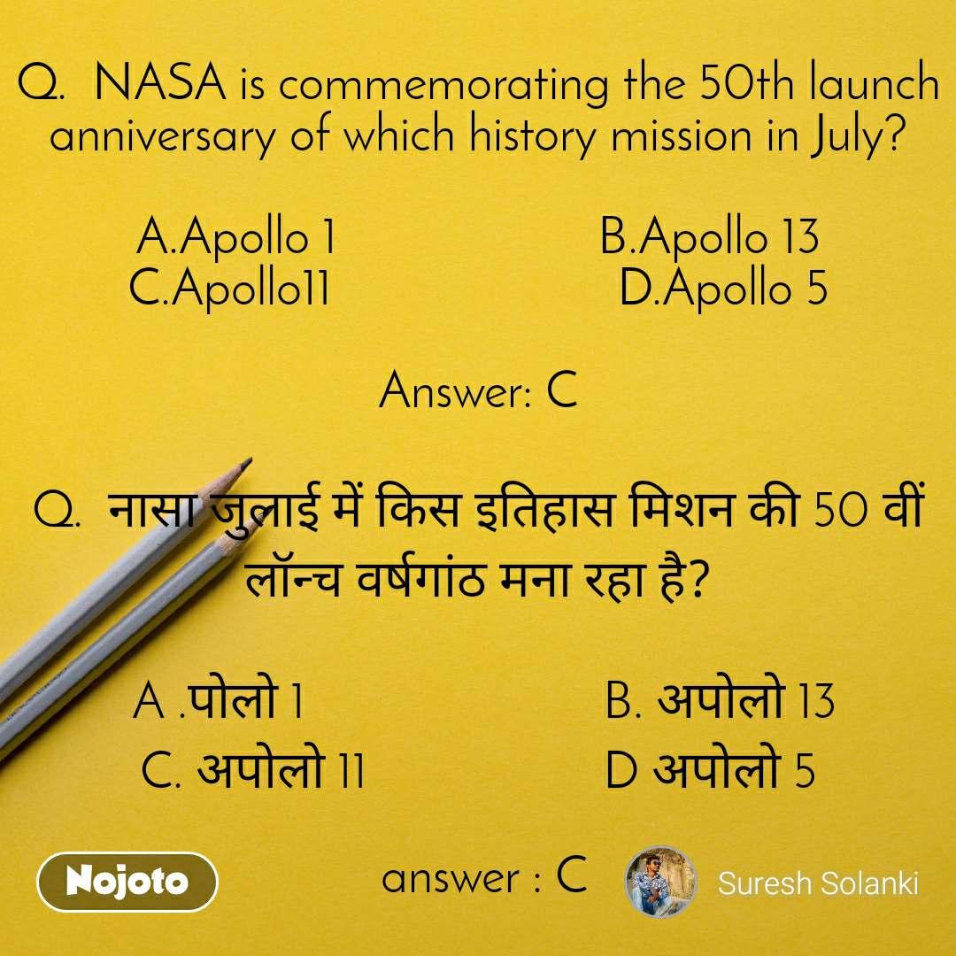 Q.  NASA is commemorating the 50th launch anniversary of which history mission in July?  A.Apollo 1                     B.Apollo 13       C.Apollo11                       D.Apollo 5  Answer: C  Q.  नासा जुलाई में किस इतिहास मिशन की 50 वीं लॉन्च वर्षगांठ मना रहा है?    A .पोलो 1                        B. अपोलो 13                C. अपोलो 11                   D अपोलो 5   answer : C