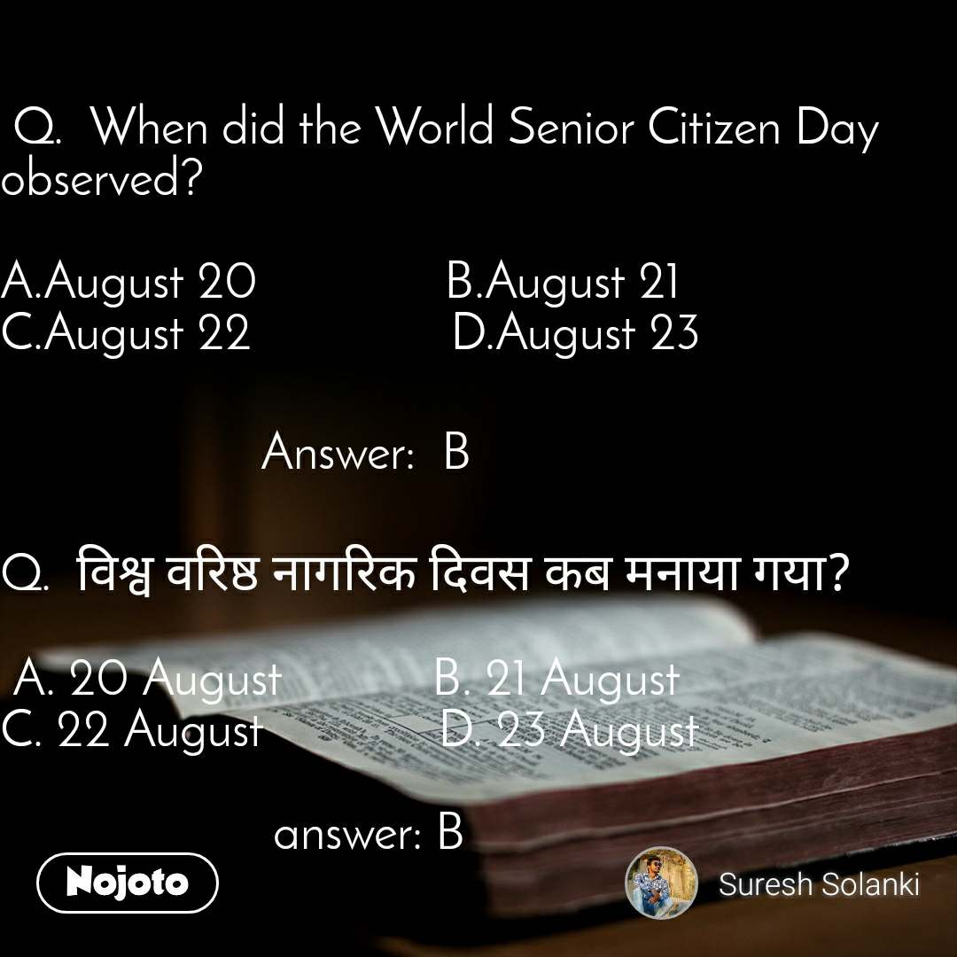 Q.  When did the World Senior Citizen Day observed?  A.August 20               B.August 21               C.August 22                D.August 23                       Answer: B  Q.  विश्व वरिष्ठ नागरिक दिवस कब मनाया गया?   A. 20 August            B. 21 August                       C. 22 August              D. 23 August                        answer: B
