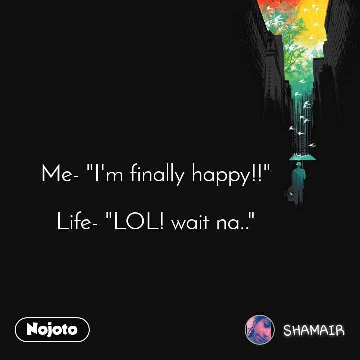 "Me- ""I'm finally happy!!""  Life- ""LOL! wait na.."""
