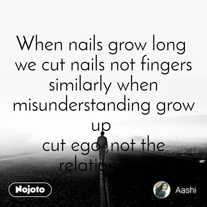 When nails grow long  we cut nails not fingers similarly when misunderstanding grow up  cut ego ,not the relationship