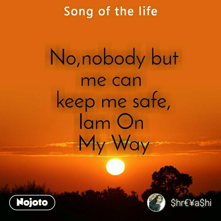 No,nobody but me can  keep me safe, Iam On  My Way