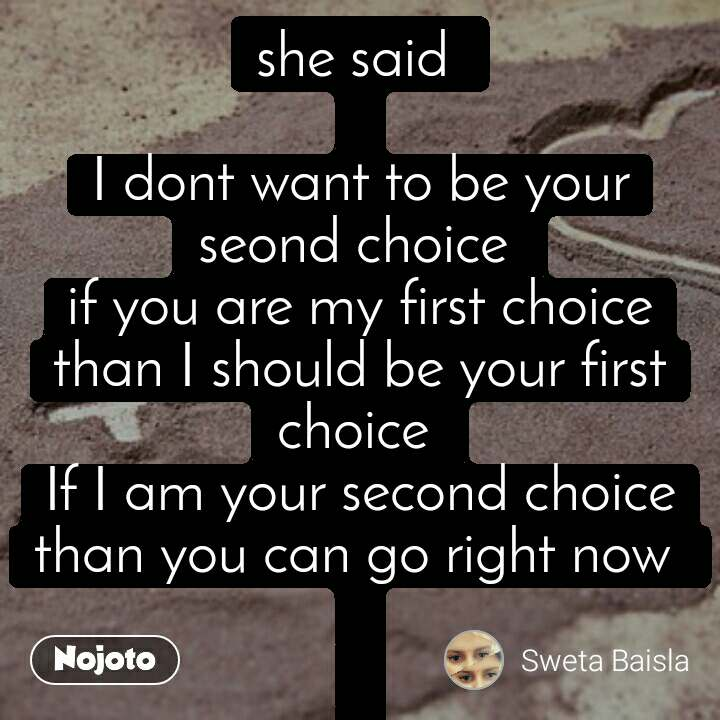 she said   I dont want to be your seond choice  if you are my first choice than I should be your first choice  If I am your second choice than you can go right now