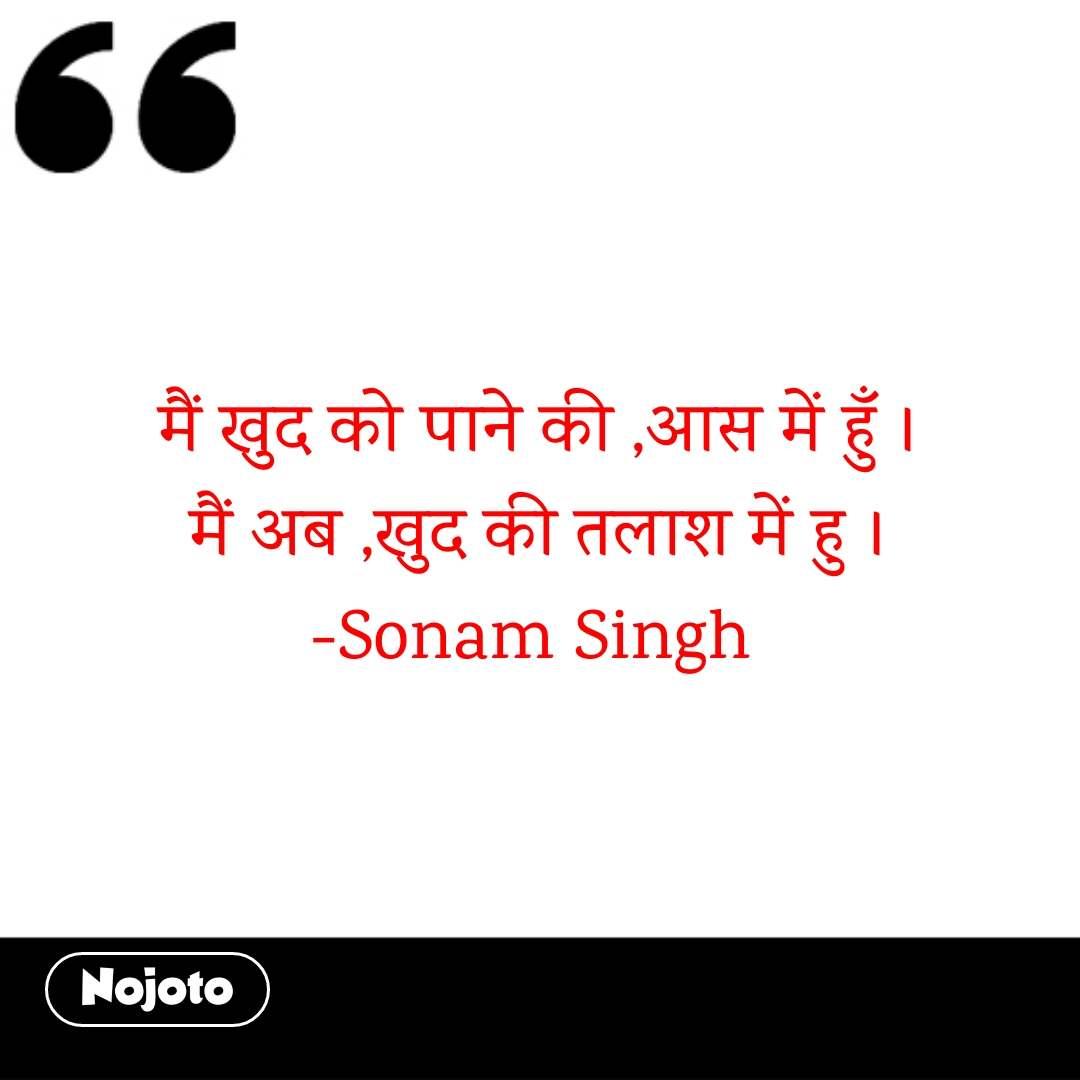 मैं खुद को पाने की ,आस में हुँ । मैं अब ,खुद की तलाश में हु । -Sonam Singh