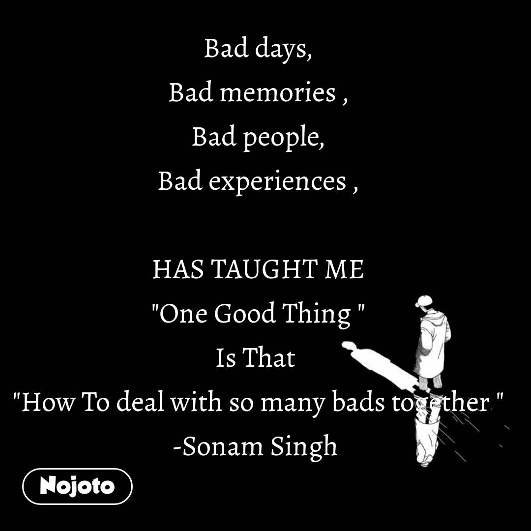 "Bad days, Bad memories , Bad people, Bad experiences ,  HAS TAUGHT ME ""One Good Thing "" Is That  ""How To deal with so many bads together "" -Sonam Singh"