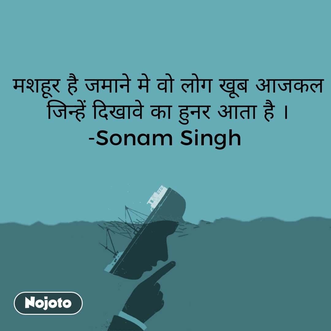 मशहूर है जमाने मे वो लोग खूब आजकल जिन्हें दिखावे का हुनर आता है । -Sonam Singh