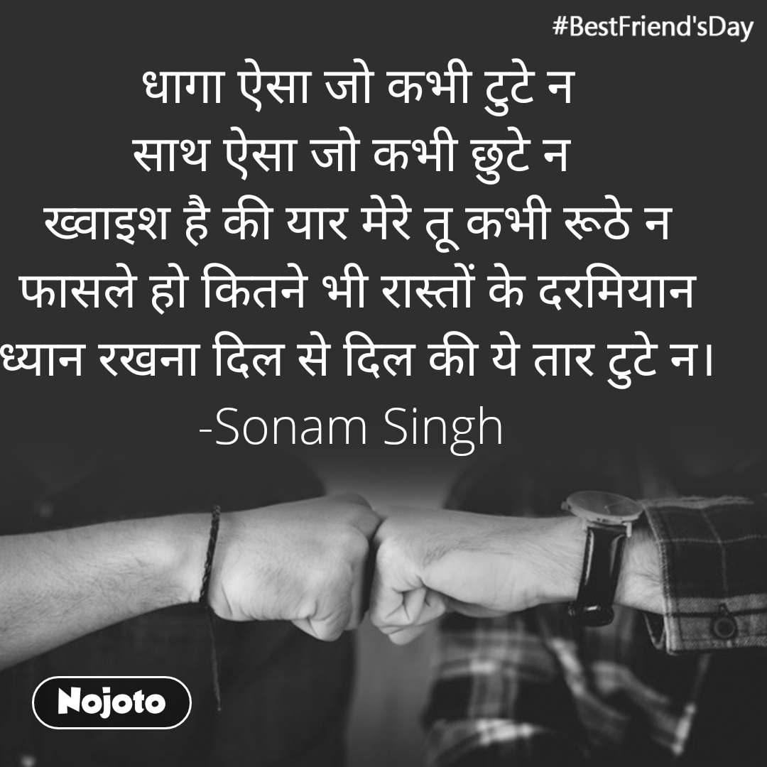 #BestFriend'sDay धागा ऐसा जो कभी टुटे न साथ ऐसा जो कभी छुटे न  ख्वाइश है की यार मेरे तू कभी रूठे न फासले हो कितने भी रास्तों के दरमियान ध्यान रखना दिल से दिल की ये तार टुटे न। -Sonam Singh