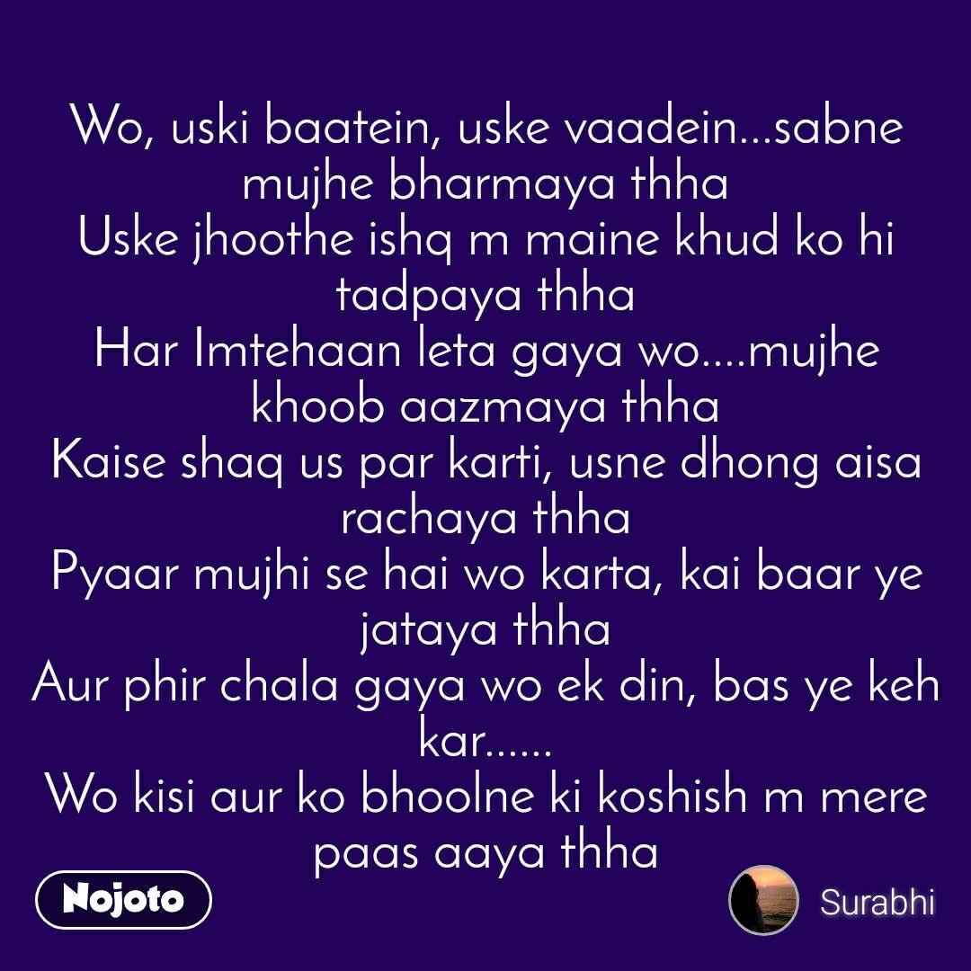 Wo, uski baatein, uske vaadein...sabne mujhe bharmaya thha Uske jhoothe ishq m maine khud ko hi tadpaya thha Har Imtehaan leta gaya wo....mujhe khoob aazmaya thha Kaise shaq us par karti, usne dhong aisa rachaya thha Pyaar mujhi se hai wo karta, kai baar ye jataya thha Aur phir chala gaya wo ek din, bas ye keh kar...... Wo kisi aur ko bhoolne ki koshish m mere paas aaya thha