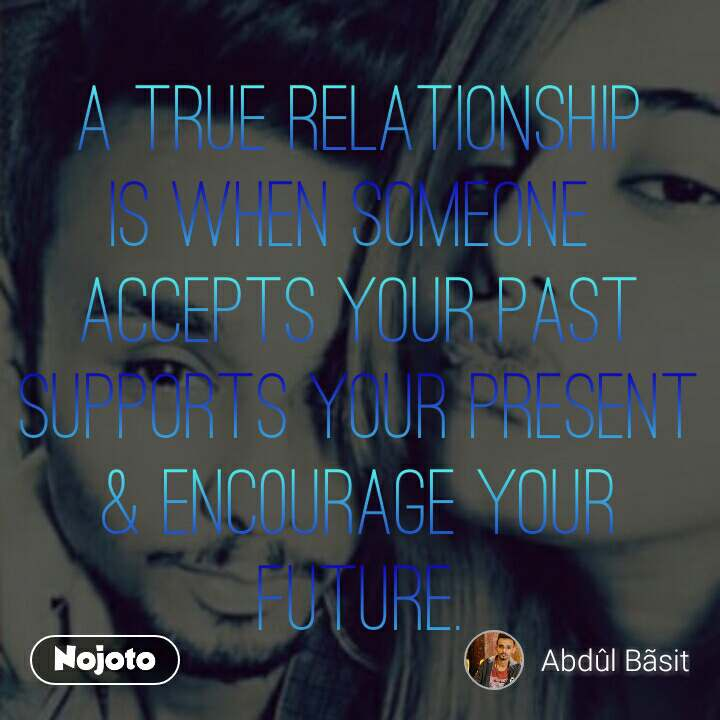 A True RelatiOnship is When SomeOne  Accepts yOur Past SuppOrts yOur Present & Enc0urage yOur Future.