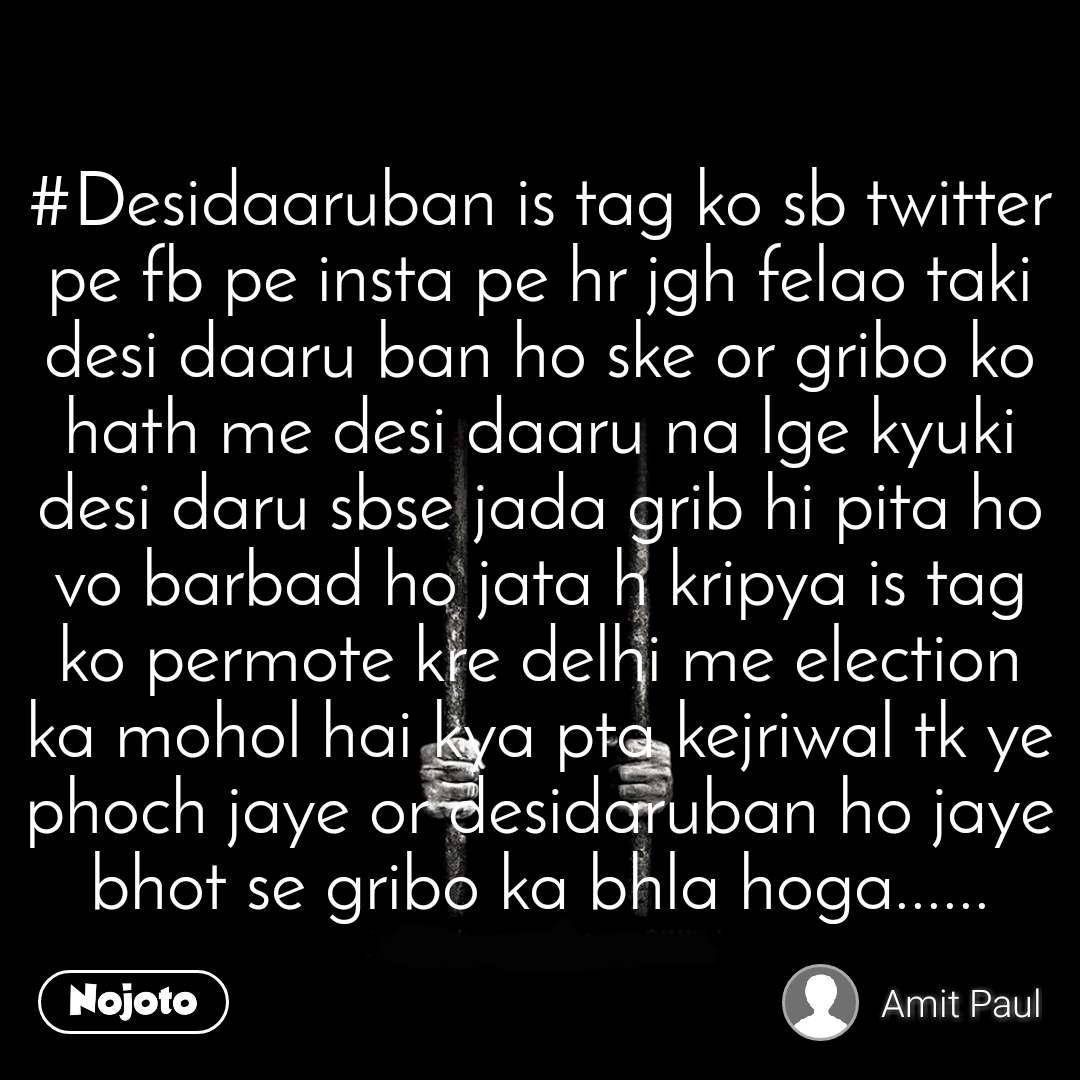 #Desidaaruban is tag ko sb twitter pe fb pe insta pe hr jgh felao taki desi daaru ban ho ske or gribo ko hath me desi daaru na lge kyuki desi daru sbse jada grib hi pita ho vo barbad ho jata h kripya is tag ko permote kre delhi me election ka mohol hai kya pta kejriwal tk ye phoch jaye or desidaruban ho jaye bhot se gribo ka bhla hoga......