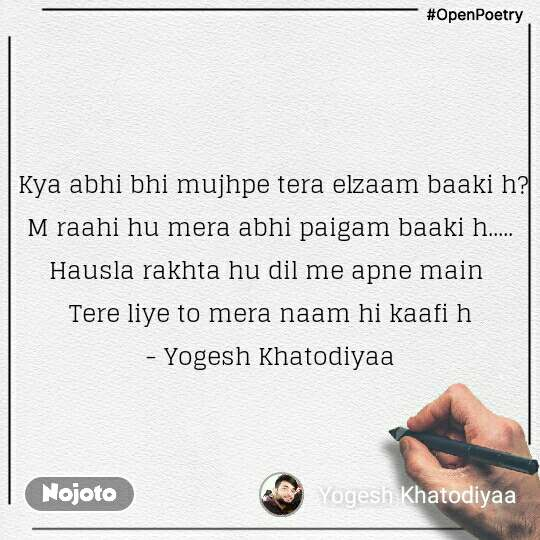 #OpenPoetry  Kya abhi bhi mujhpe tera elzaam baaki h? M raahi hu mera abhi paigam baaki h..... Hausla rakhta hu dil me apne main  Tere liye to mera naam hi kaafi h - Yogesh Khatodiyaa
