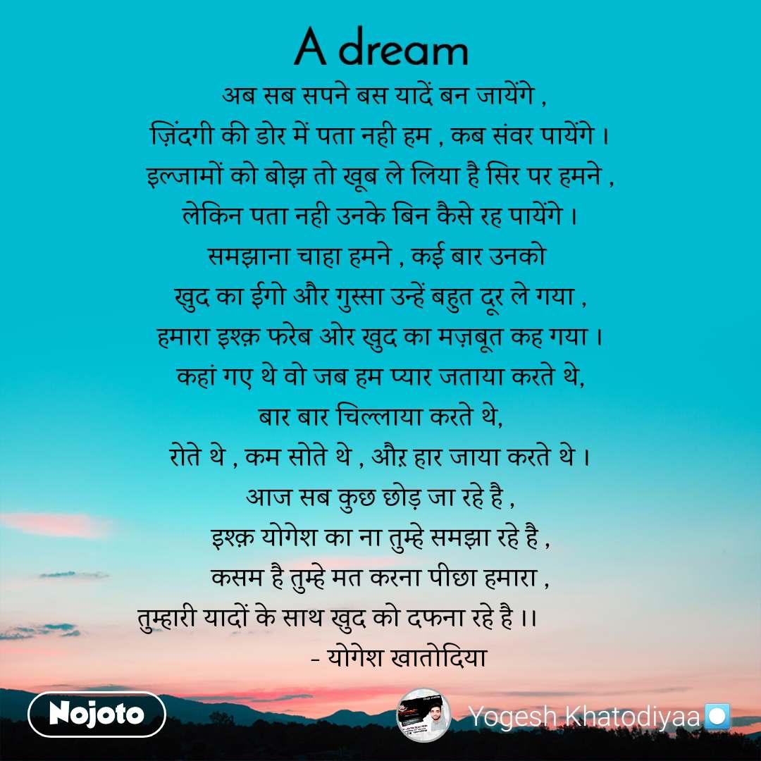 A Dream  अब सब सपने बस यादें बन जायेंगे , ज़िंदगी की डोर में पता नही हम , कब संवर पायेंगे । इल्जामों को बोझ तो खूब ले लिया है सिर पर हमने , लेकिन पता नही उनके बिन कैसे रह पायेंगे । समझाना चाहा हमने , कई बार उनको  खुद का ईगो और गुस्सा उन्हें बहुत दूर ले गया , हमारा इश्क़ फरेब ओर खुद का मज़बूत कह गया । कहां गए थे वो जब हम प्यार जताया करते थे, बार बार चिल्लाया करते थे, रोते थे , कम सोते थे , औऱ हार जाया करते थे । आज सब कुछ छोड़ जा रहे है , इश्क़ योगेश का ना तुम्हे समझा रहे है , कसम है तुम्हे मत करना पीछा हमारा , तुम्हारी यादों के साथ खुद को दफना रहे है ।।                  - योगेश खातोदिया