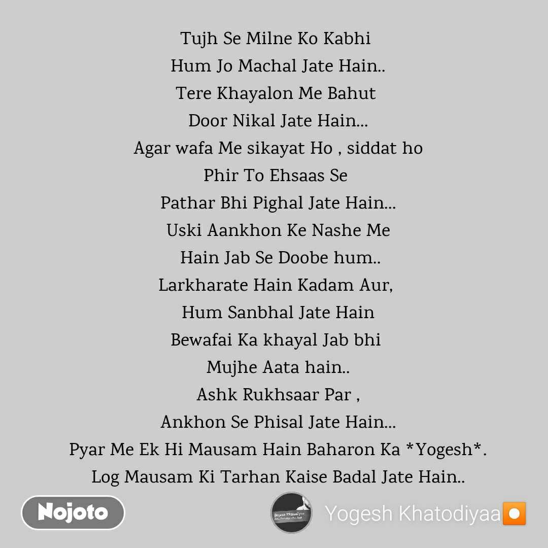 Tujh Se Milne Ko Kabhi  Hum Jo Machal Jate Hain.. Tere Khayalon Me Bahut  Door Nikal Jate Hain... Agar wafa Me sikayat Ho , siddat ho Phir To Ehsaas Se  Pathar Bhi Pighal Jate Hain... Uski Aankhon Ke Nashe Me  Hain Jab Se Doobe hum.. Larkharate Hain Kadam Aur,  Hum Sanbhal Jate Hain Bewafai Ka khayal Jab bhi  Mujhe Aata hain.. Ashk Rukhsaar Par , Ankhon Se Phisal Jate Hain... Pyar Me Ek Hi Mausam Hain Baharon Ka *Yogesh*. Log Mausam Ki Tarhan Kaise Badal Jate Hain..