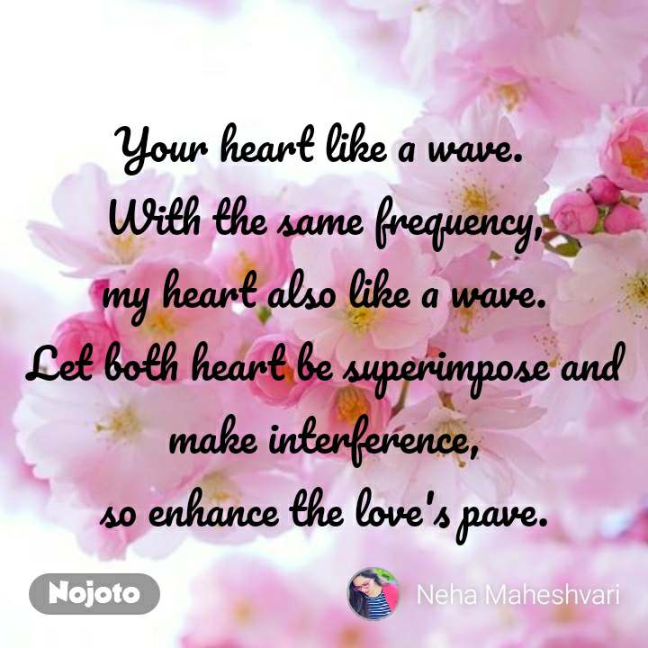 Your heart like a wave.  With the same frequency, my heart also like a wave. Let both heart be superimpose and make interference, so enhance the love's pave.