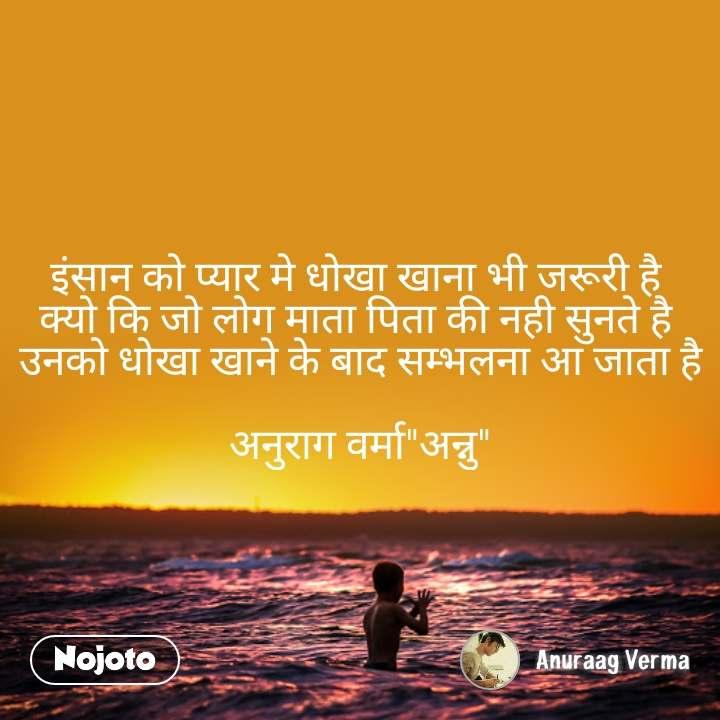 """इंसान को प्यार मे धोखा खाना भी जरूरी है  क्यो कि जो लोग माता पिता की नही सुनते है  उनको धोखा खाने के बाद सम्भलना आ जाता है  अनुराग वर्मा""""अन्नु"""""""