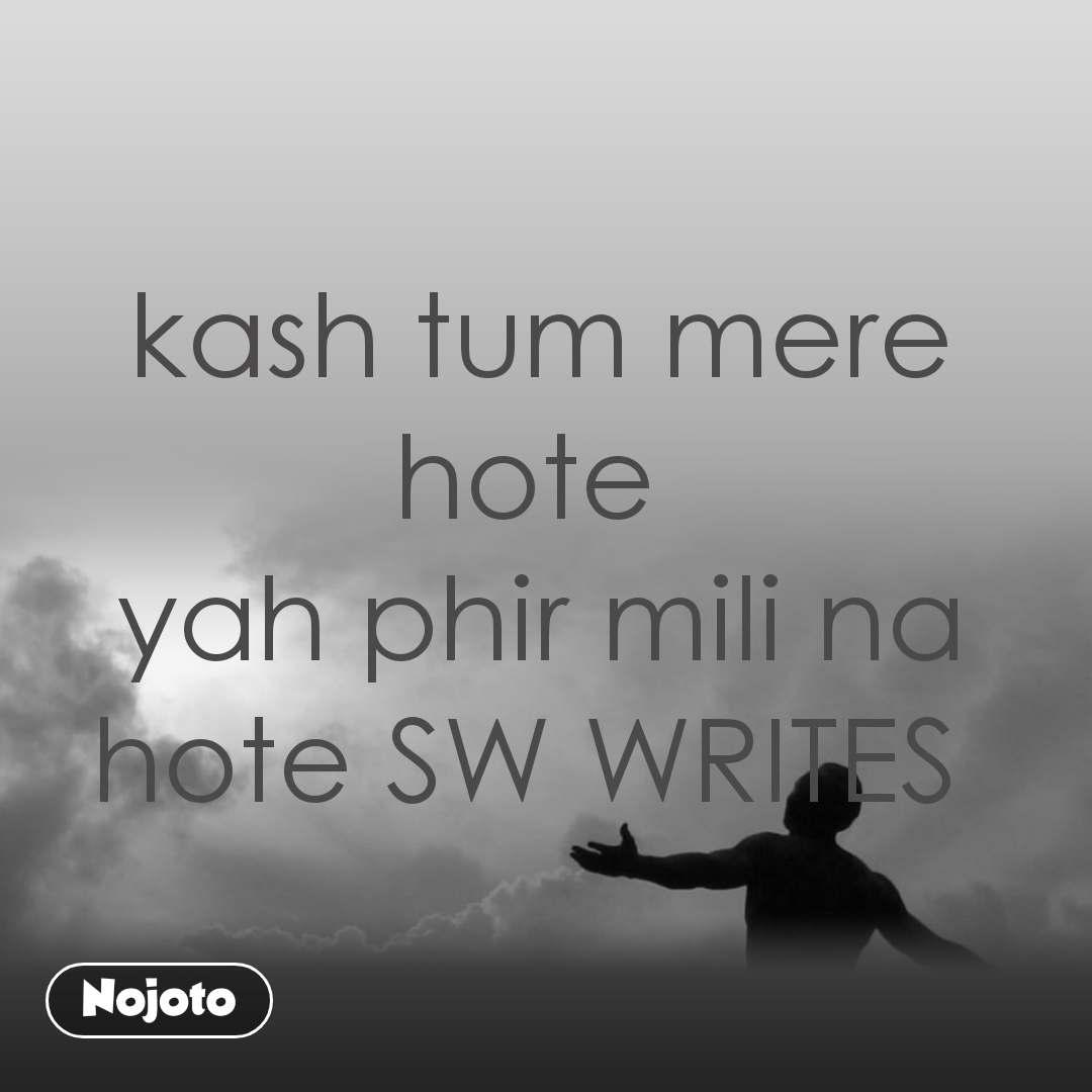 kash tum mere hote  yah phir mili na hote SW WRITES
