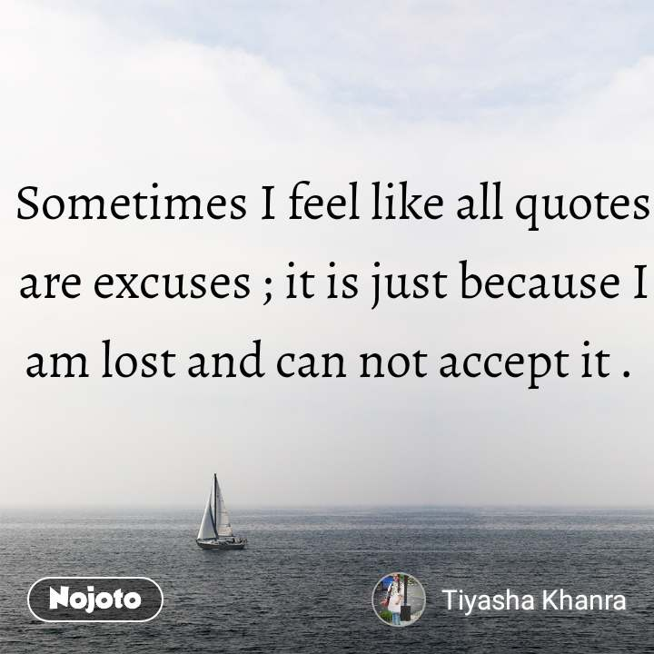 Sometimes I feel like all quotes are excuses ; it is just because I am lost and can not accept it .