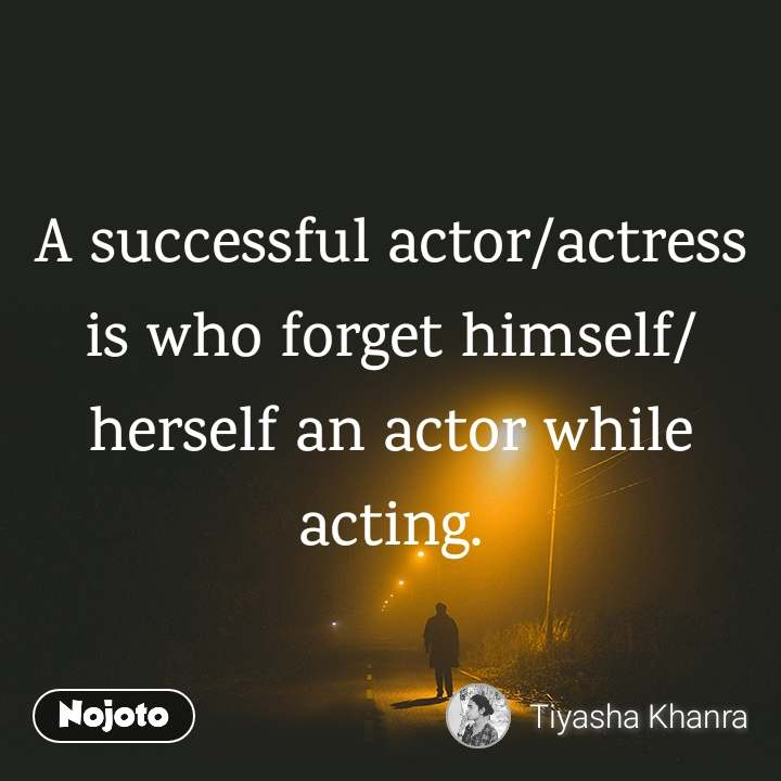 A successful actor/actress is who forget himself/herself an actor while acting.