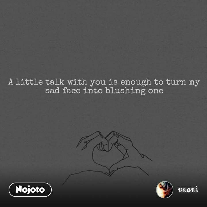 A little talk with you is enough to turn my sad face into blushing one