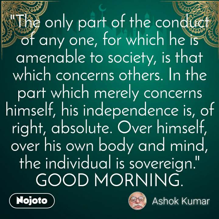 """The only part of the conduct of any one, for which he is amenable to society, is that which concerns others. In the part which merely concerns himself, his independence is, of right, absolute. Over himself, over his own body and mind, the individual is sovereign."" GOOD MORNING."