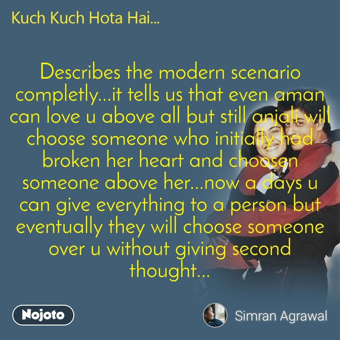 Kuch kuch hota hai Describes the modern scenario completly...it tells us that even aman can love u above all but still anjali will choose someone who initially had broken her heart and choosen someone above her...now a days u can give everything to a person but eventually they will choose someone over u without giving second thought...
