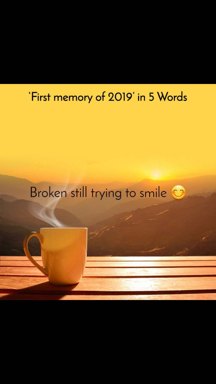 First memory of 2019 in 5 Words Broken still trying to smile 😊