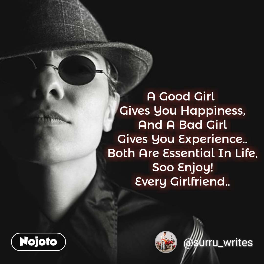 A Good Girl  Gives You Happiness, And A Bad Girl Gives You Experience.. Both Are Essential In Life, Soo Enjoy! Every Girlfriend..