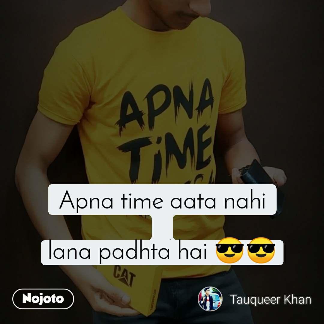 Apna time aata nahi  lana padhta hai 😎😎
