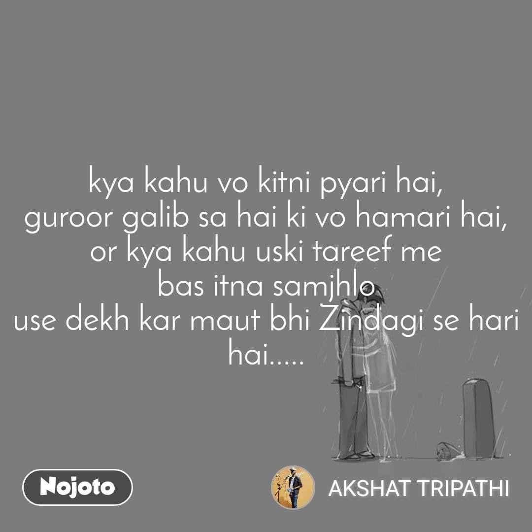 kya kahu vo kitni pyari hai, guroor galib sa hai ki vo hamari hai, or kya kahu uski tareef me bas itna samjhlo use dekh kar maut bhi Zindagi se hari hai.....
