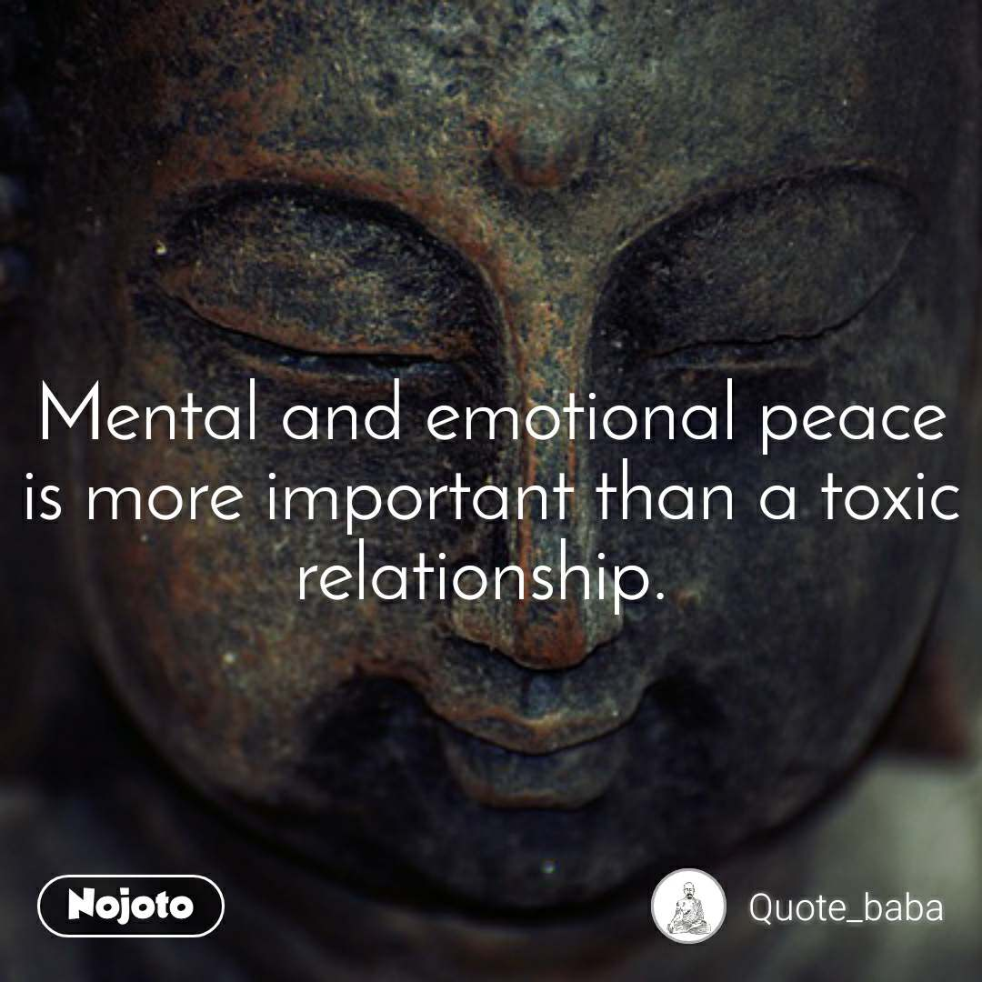 Mental and emotional peace is more important than a toxic relationship.