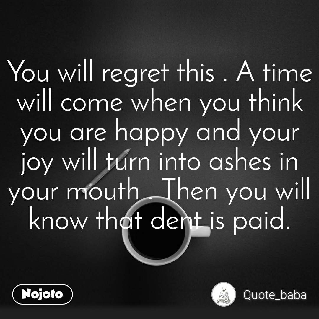 You will regret this . A time will come when you think you are happy and your joy will turn into ashes in your mouth . Then you will know that dent is paid.