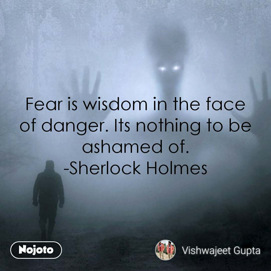 Fear is wisdom in the face of danger. Its nothing to be ashamed of. -Sherlock Holmes