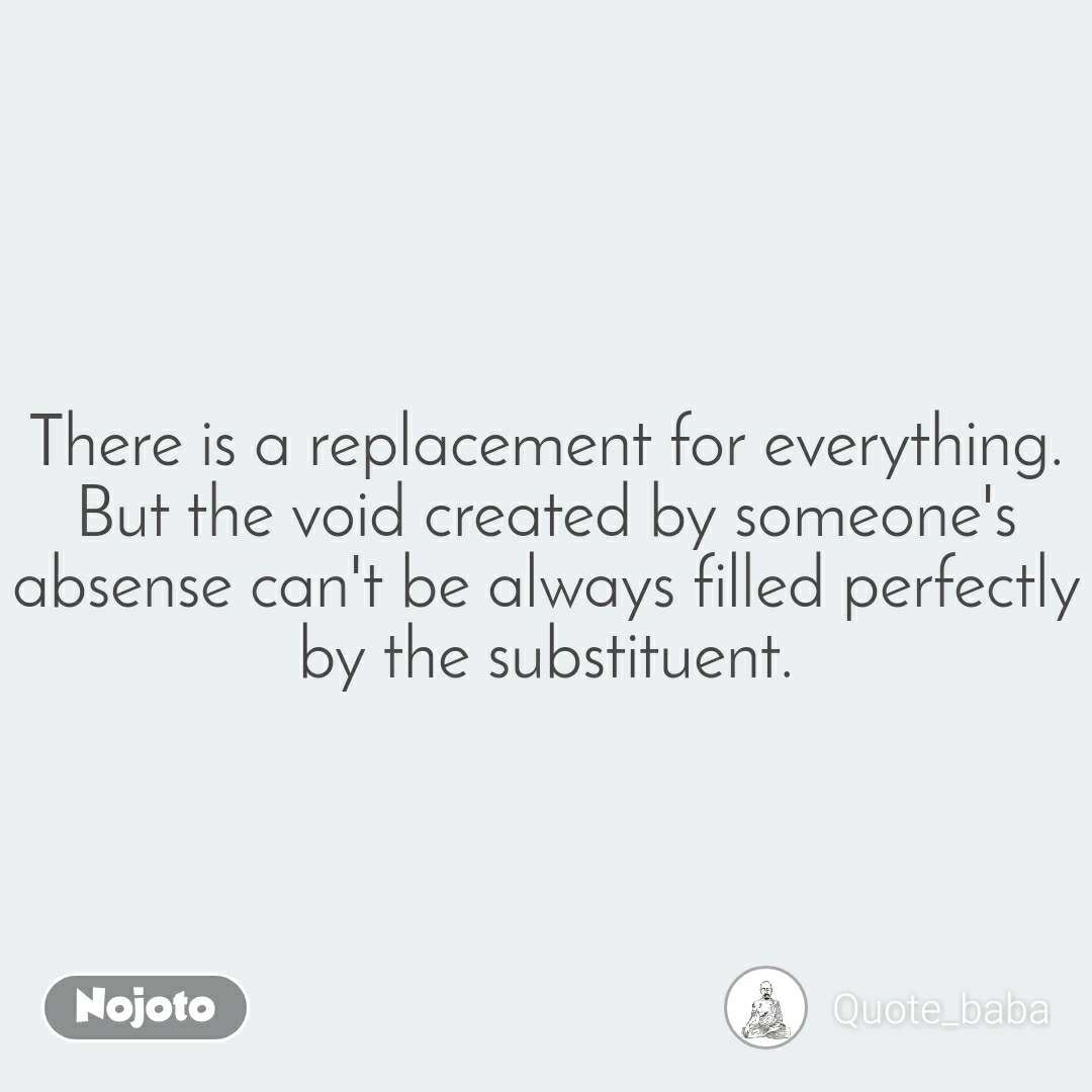 There is a replacement for everything. But the void created by someone's absense can't be always filled perfectly by the substituent.
