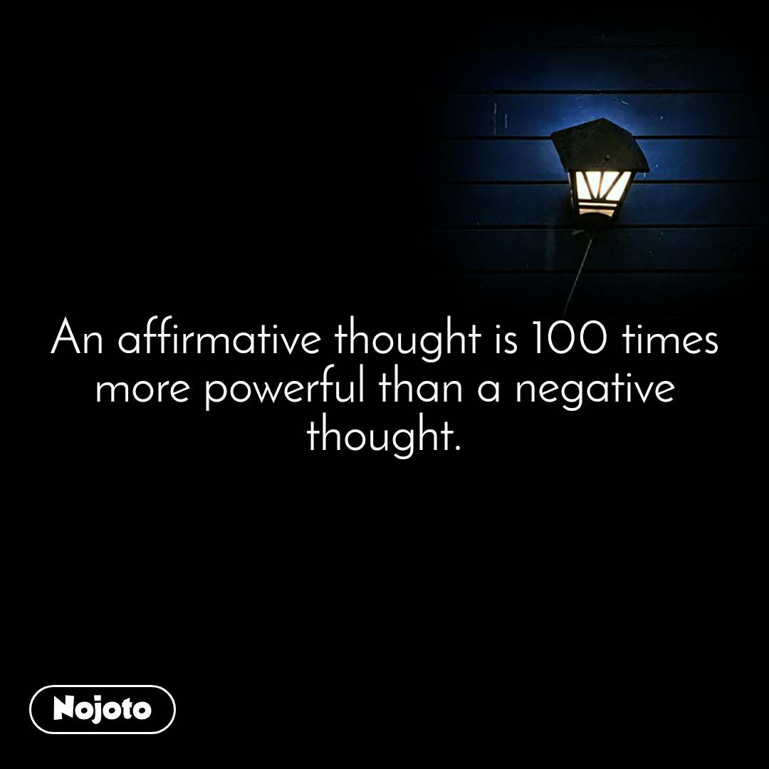 An affirmative thought is 100 times more powerful than a negative thought.