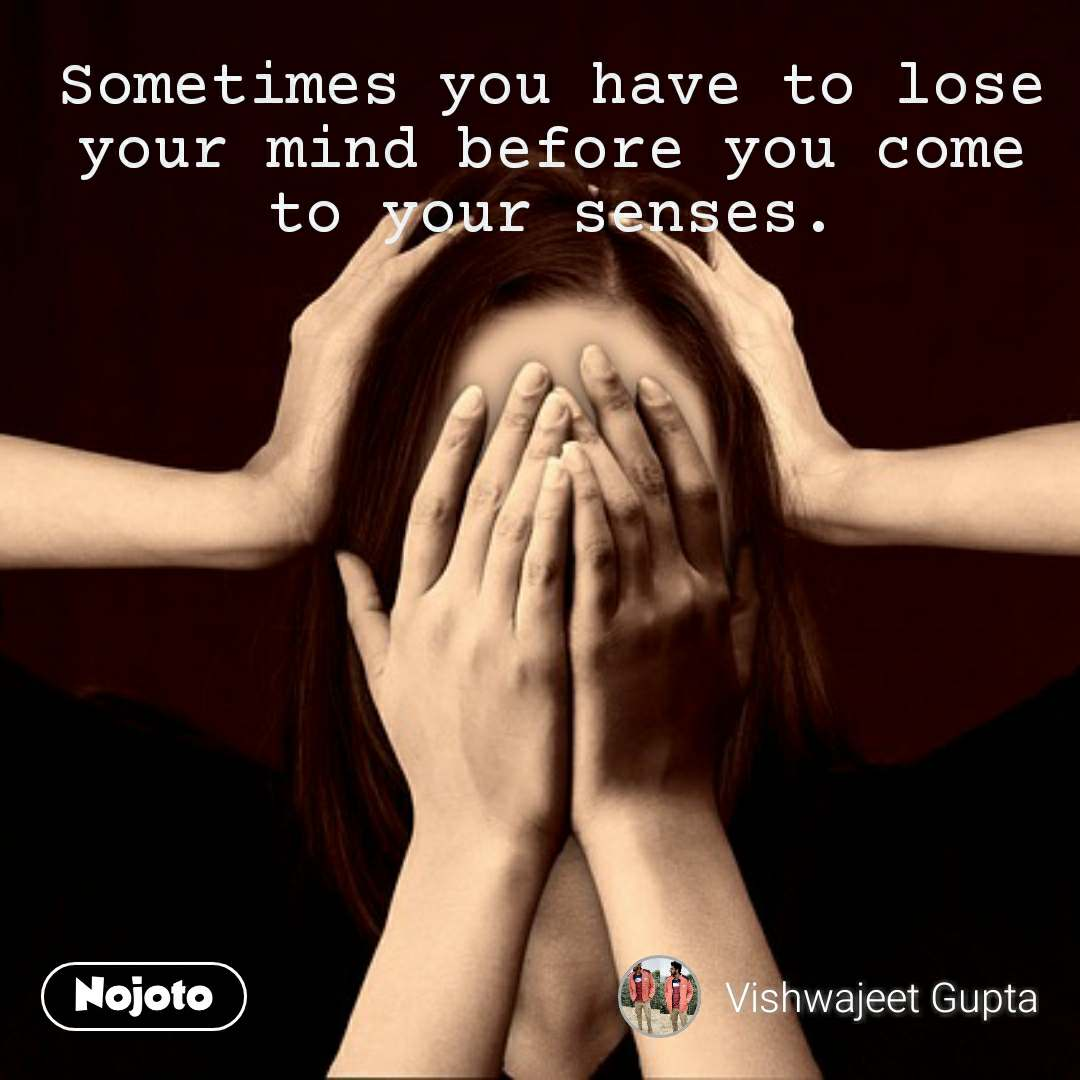 Sometimes you have to lose your mind before you come to your senses.