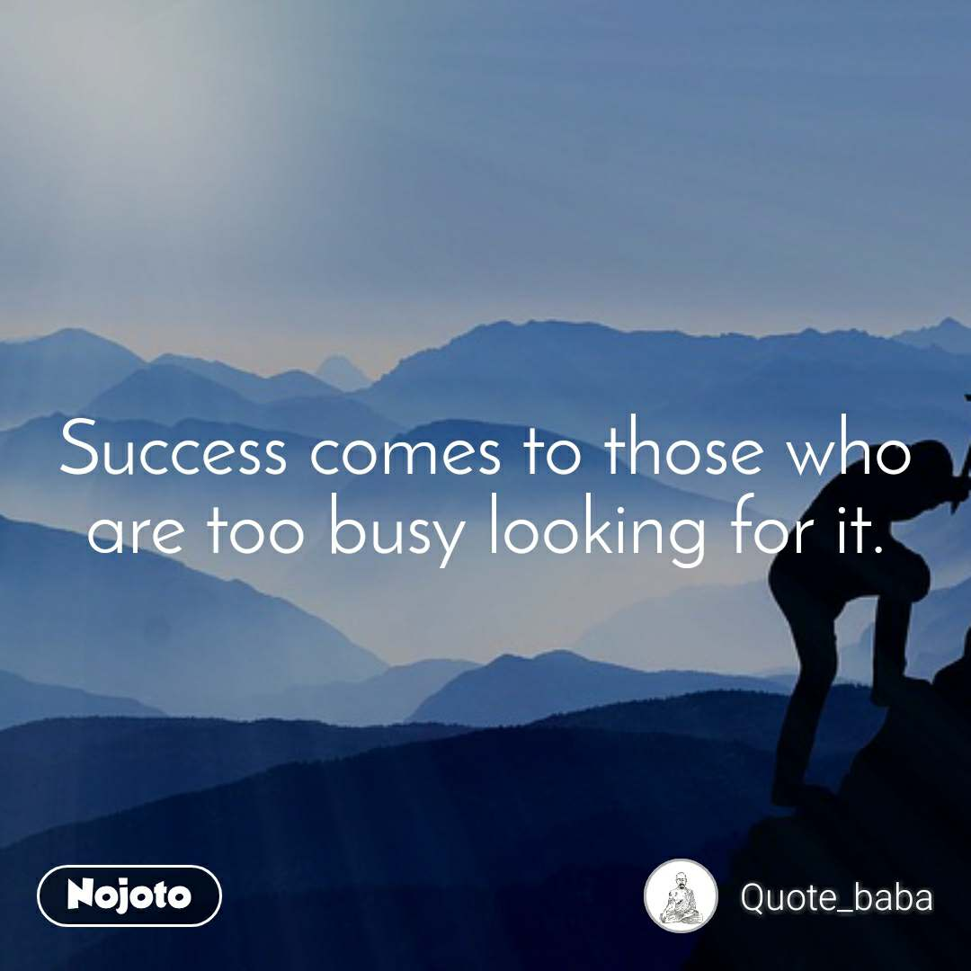 Success comes to those who are too busy looking for it.